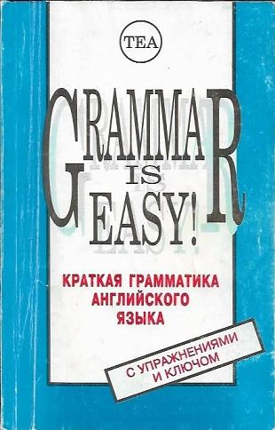 Grammar is easy! Краткая грамматика английского языка с упражнениями и ключом